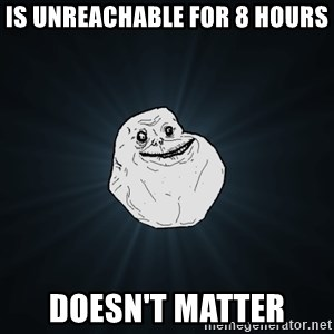 Forever Alone - Is unreachable for 8 hours Doesn't matter