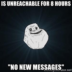 """Forever Alone - Is unreachable for 8 hours """"No new messages"""""""