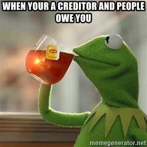 Kermit The Frog Drinking Tea - When your a creditor and people owe you