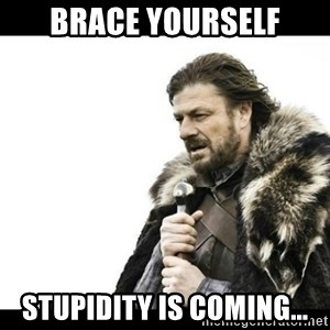 Winter is Coming - Brace yourself Stupidity is coming...