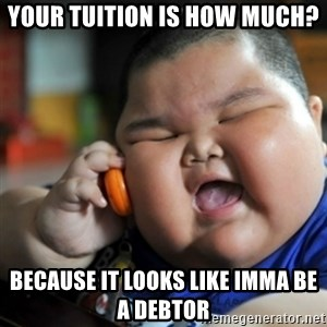 fat chinese kid - Your tuition is how much? because it looks like imma be a debtor
