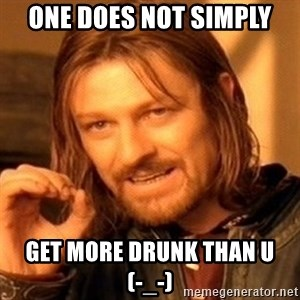 One Does Not Simply - one does not simply get more drunk than u       (-_-)