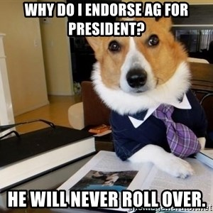 Dog Lawyer - Why do I endorse AG for President? He will never roll over.