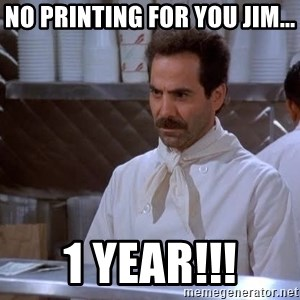 soup nazi - No printing for you Jim... 1 year!!!