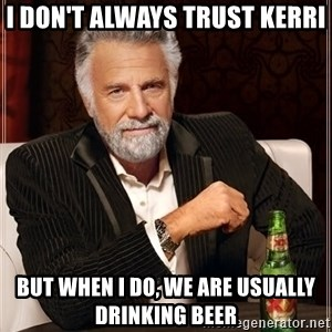 The Most Interesting Man In The World - I don't always trust Kerri But when I do, we are usually drinking beer