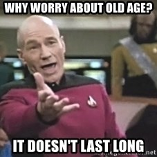 Picard Wtf - why worry about old age? it doesn't last long