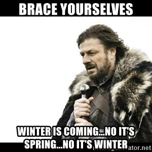 Winter is Coming - Brace yourselves Winter is coming...no it's spring...no it's winter