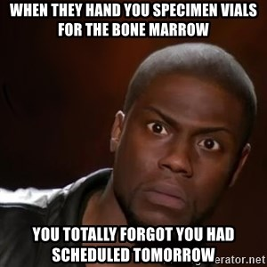 kevin hart nigga - When they hand you specimen vials for the bone marrow you totally forgot you had scheduled tomorrow