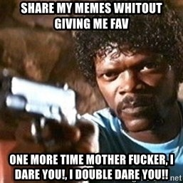 Pulp Fiction - Share my memes whitout giving me fav one more time mother fucker, I dare you!, I double dare you!!