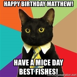 Business Cat - Happy Birthday Matthew! Have a Mice Day                                                    Best Fishes!