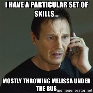 taken meme - I have a particular set of skills... Mostly throwing Melissa under the bus