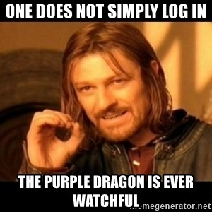 Does not simply walk into mordor Boromir  - One does not simply log in The Purple Dragon is ever watchful