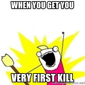 x all the y - when you get you very first kill
