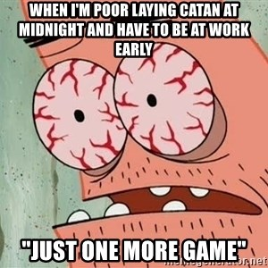 """Patrick - When I'm poor laying Catan at midnight and have to be at work early """"just one more game"""""""