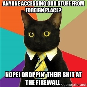 Business Cat - Anyone accessing our stuff from foreign place? Nope! Droppin' their shit at the firewall.