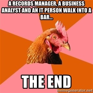Anti Joke Chicken - A Records manager, a business analyst and an IT person walk into a bar... the end
