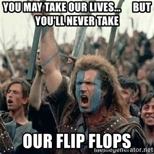 Brave Heart Freedom - you may take our lives...      but you'll never take our flip flops