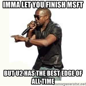 Imma Let you finish kanye west - IMMA LET YOU finish msft BUt u2 has the best edge of all time