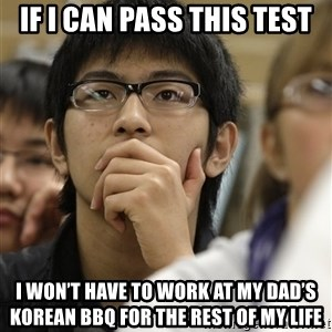 Asian College Freshman - If I can pass this test I won't have to work at my Dad's Korean BBQ for the rest of my life