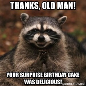evil raccoon - Thanks, old man! Your surprise birthday cake was delicious!