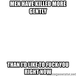 Blank Template - men have killed more gently than I'd like to fuck you right now