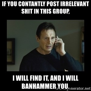 I will find you and kill you - If you contantly post irrelevant shit in this group, I will find it, and I will banhammer you.