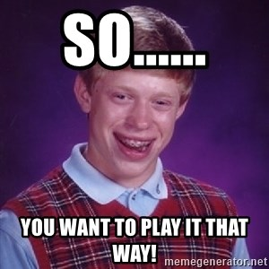 Bad Luck Brian - so...... you want to play it that way!
