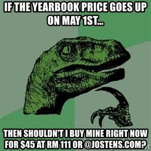 Philosoraptor - If the yearbook price goes up on May 1st... Then shouldn't I buy mine right now for $45 at Rm 111 or @Jostens.com?