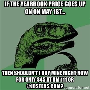 Philosoraptor - If the yearbook price goes up on on May 1st... Then shouldn't I buy mine right now for only $45 at Rm 111 or @Jostens.com?