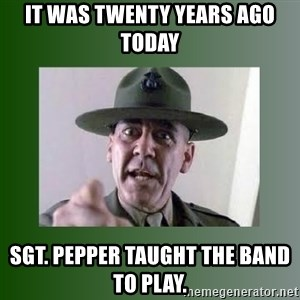 Sgt. Hartman - it was twenty years ago today sgt. pepper taught the band to play.
