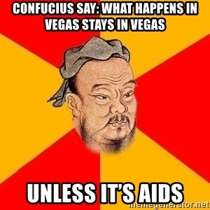 Wise Confucius - Confucius say: what happenS in Vegas stays in vegas Unless it's aids