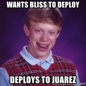 Bad Luck Brian - Wants Bliss to deploy Deploys to Juarez