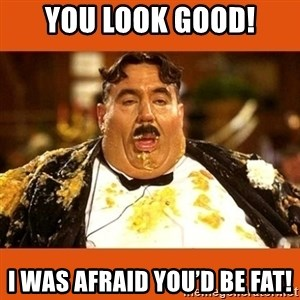 Fat Guy - You look good! I was afraid you'd be fat!