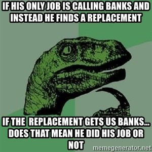 Philosoraptor - IF HIS ONLY JOB IS CALLING BANKS AND INSTEAD HE FINDS A REPLACEMENT IF THE  REPLACEMENT GETS US BANKS... DOES THAT MEAN HE DID HIS JOB OR NOT