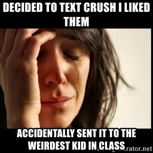 First World Problems - Decided to text crush i liked them accidentally sent it to the weirdest kid in class