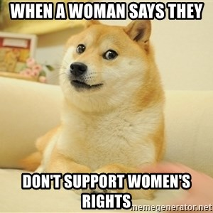 so doge - when a woman says they  don't support women's rights