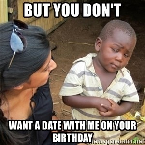 Skeptical 3rd World Kid - But you don't want a date with me on your birthday