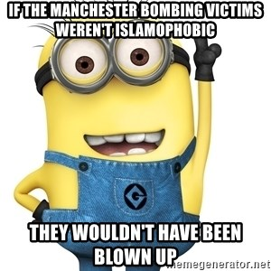Despicable Me Minion - if the manchester bombing victims weren't islamophobic they wouldn't have been blown up