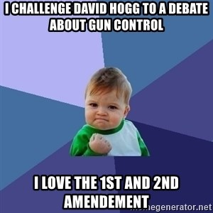 Success Kid - I challenge David Hogg to a debate about gun control I love the 1st and 2nd Amendement