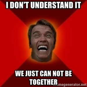 Angry Arnold - I don't understand it We just can not be together