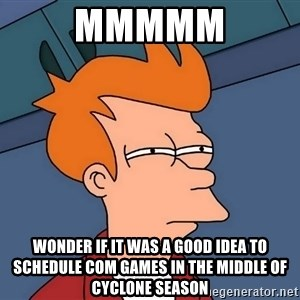 Futurama Fry - Mmmmm Wonder if it was a good idea to schedule Com Games in the middle of cyclone season
