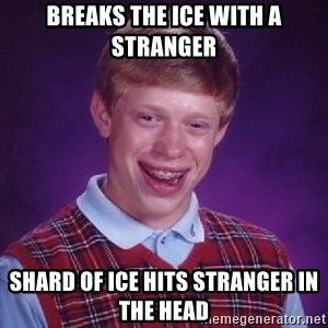 Bad Luck Brian - Breaks the ice with a stranger Shard of ice hits stranger in the head