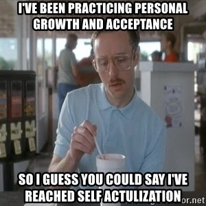 so i guess you could say things are getting pretty serious - I've been practicing personal growth and acceptance So i guess you could say I've reached self actulization