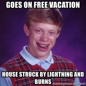 Bad Luck Brian - goes on free vacation house struck by lightning and burns
