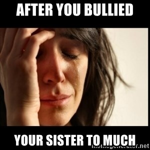 First World Problems - After you bullied  Your sister to much