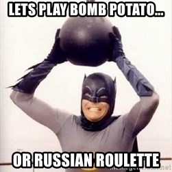 Im the goddamned batman - lets play bomb potato... or russian roulette