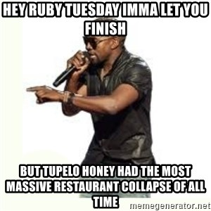 Imma Let you finish kanye west - hey ruby tuesday imma let you finish but tupelo honey had the most massive restaurant collapse of all time