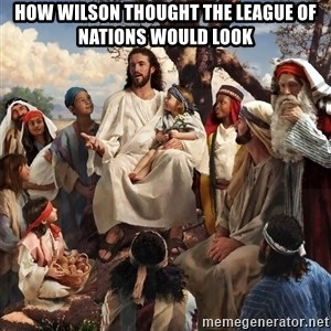 storytime jesus - How Wilson thought the League of Nations would look