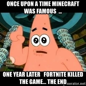 ugly barnacle patrick - once upon a time minecraft was famous  ...  one year later   fortnite killed the game... the end