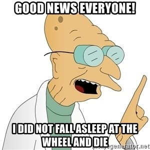 Good News Everyone - Good news everyone! I did not fall asleep at the wheel and die